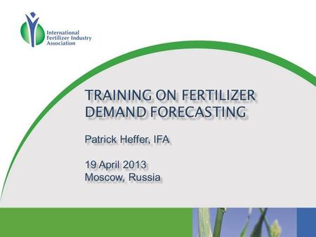 TRAINING ON FERTILIZER DEMAND FORECASTING Patrick Heffer, IFA 19 April 2013 Moscow, Russia.
