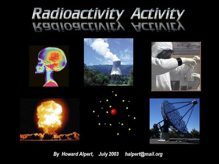 By Howard Alpert, July 2003 PURPOSE The purpose of this activity is to introduce you to the world of radioactivity. You are to work.