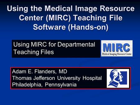 Using the Medical Image Resource Center (MIRC) Teaching File Software (Hands-on) Adam E. Flanders, MD Thomas Jefferson University Hospital Philadelphia,