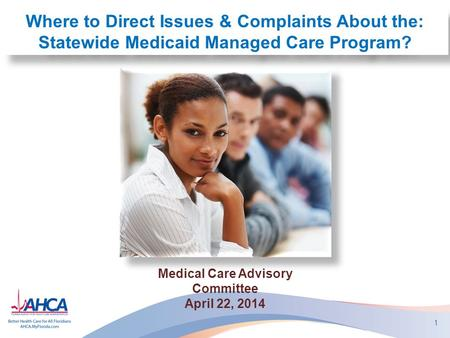 1 Where to Direct Issues & Complaints About the: Statewide Medicaid Managed Care Program? Medical Care Advisory Committee April 22, 2014.