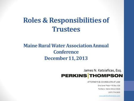 Roles & Responsibilities of Trustees Maine Rural Water Association Annual Conference December 11, 2013 James N. Katsiaficas, Esq. ATTORNEYS & COUNSELORS.