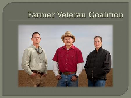 The mission of the Farmer Veteran Coalition is to Mobilize Veterans to Feed America.