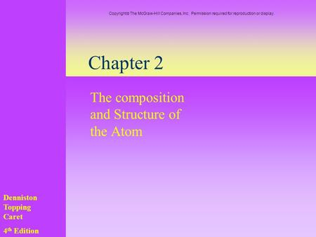 Chapter 2 The composition and Structure of the Atom Denniston Topping Caret 4 th Edition Copyright  The McGraw-Hill Companies, Inc. Permission required.