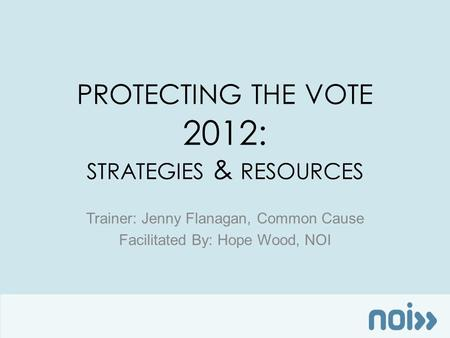 PROTECTING THE VOTE 2012: STRATEGIES & RESOURCES Trainer: Jenny Flanagan, Common Cause Facilitated By: Hope Wood, NOI.