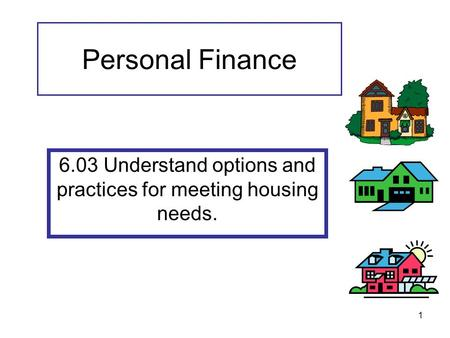 1 Personal Finance 6.03 Understand options and practices for meeting housing needs.