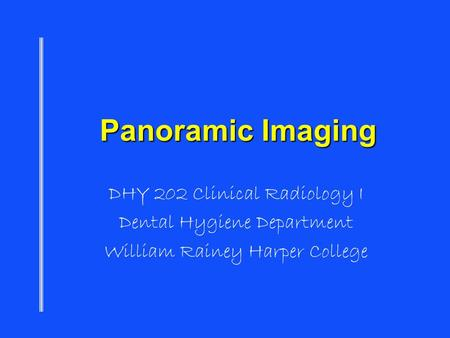 Panoramic Imaging DHY 202 Clinical Radiology I Dental Hygiene Department William Rainey Harper College.