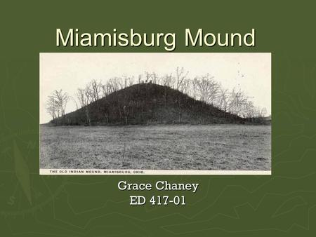Miamisburg Mound Grace Chaney ED 417-01. Miamisburg Mound  Grade level: 3 rd Grade  Social studies lesson on an important historical landmark in the.