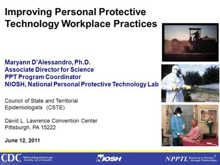 1 Improving Personal Protective Technology Workplace Practices Maryann D'Alessandro, Ph.D. Associate Director for Science PPT Program Coordinator NIOSH,