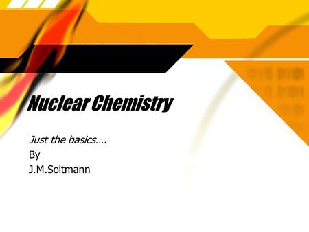Nuclear Chemistry Just the basics…. By J.M.Soltmann Just the basics…. By J.M.Soltmann.