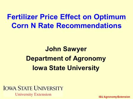 ISU Agronomy Extension Fertilizer Price Effect on Optimum Corn N Rate Recommendations John Sawyer Department of Agronomy Iowa State University.