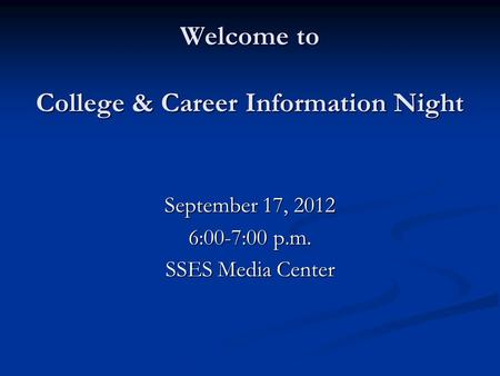 Welcome to College & Career Information Night September 17, 2012 6:00-7:00 p.m. SSES Media Center.