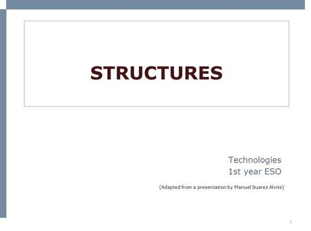 1 STRUCTURES Technologies 1st year ESO (Adapted from a presentation by Manuel Suarez Alvite)