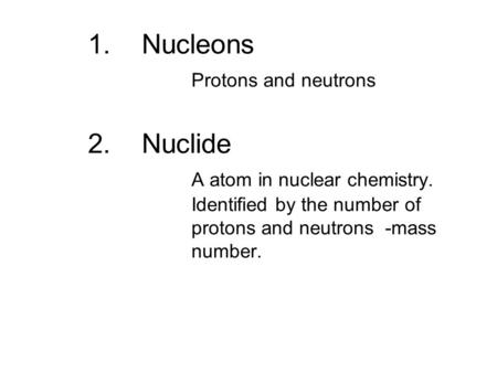 1.Nucleons Protons and neutrons 2. Nuclide A atom in nuclear chemistry. Identified by the number of protons and neutrons -mass number.