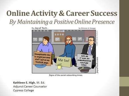 Online Activity & Career Success By Maintaining a Positive Online Presence Kathleen E. High, M. Ed. Adjunct Career Counselor Cypress College.