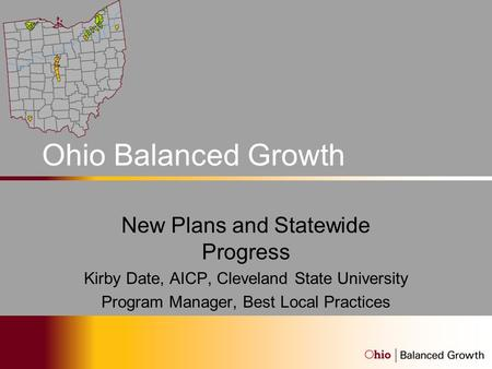Ohio Balanced Growth Program New Plans and Statewide Progress Kirby Date, AICP, Cleveland State University Program Manager, Best Local Practices.