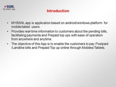 Introduction MYBSNL app is application based on android/windows platform for mobile/tablet users. Provides real-time information to customers about the.