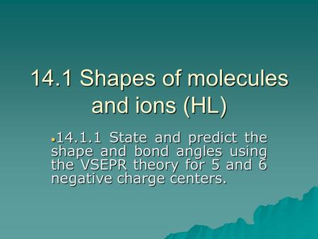 14.1 Shapes of molecules and ions (HL)  14.1.1 State and predict the shape and bond angles using the VSEPR theory for 5 and 6 negative charge centers.