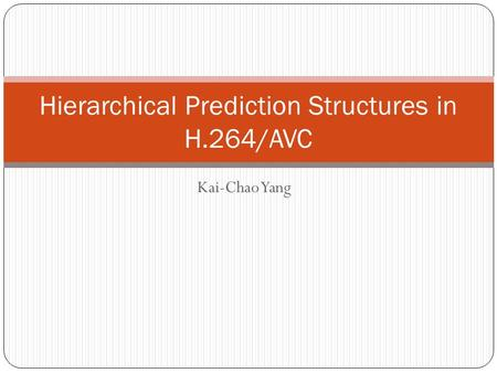 Kai-Chao Yang Hierarchical Prediction Structures in H.264/AVC.