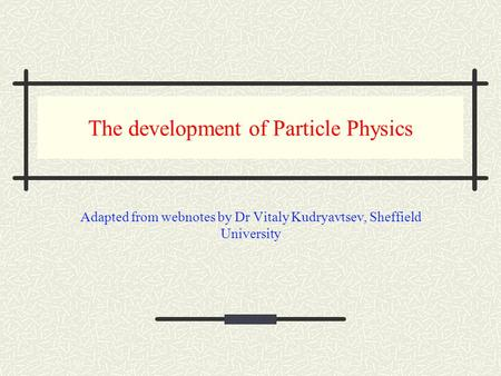 The development of Particle Physics Adapted from webnotes by Dr Vitaly Kudryavtsev, Sheffield University.