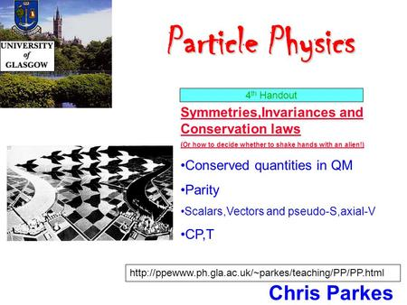 Particle Physics Particle Physics Chris Parkes Symmetries,Invariances and Conservation laws (Or how to decide whether to shake hands with an alien!) Conserved.