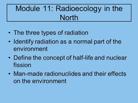 Module 11: Radioecology in the North The three types of radiation Identify radiation as a normal part of the environment Define the concept of half-life.