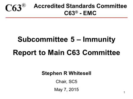 1 Accredited Standards Committee C63 ® - EMC Subcommittee 5 – Immunity Report to Main C63 Committee Stephen R Whitesell Chair, SC5 May 7, 2015.