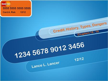 5555 5555 Card A. Risk 12/12 1234 5678 9012 3456 Lance L. Lancer12/12 Credit: History, Types, Dangers Chapters 16 - 19.