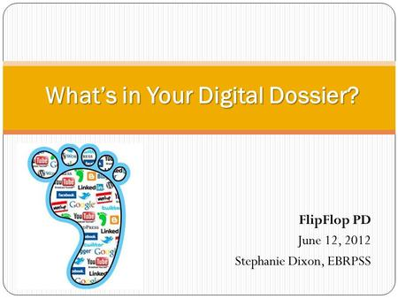 FlipFlop PD June 12, 2012 Stephanie Dixon, EBRPSS What's in Your Digital Dossier?