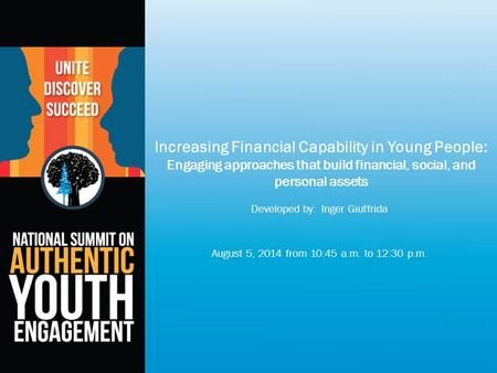 Increasing Financial Capability in Young People: Engaging approaches that build financial, social, and personal assets Developed by: Inger Giuffrida August.