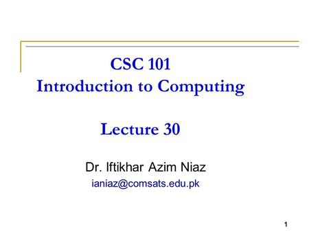 1 CSC 101 Introduction to <strong>Computing</strong> Lecture 30 Dr. Iftikhar Azim Niaz 1.