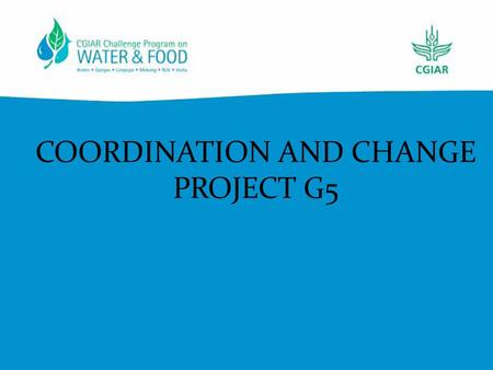 COORDINATION AND CHANGE PROJECT G5. CPWF REPORTING – change! No more annual or progress reports – nor a completion report.