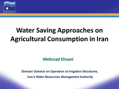 Water Saving Approaches on Agricultural Consumption in Iran Mehrzad Ehsani Director General on Operation of Irrigation Structures, Iran's Water Resources.