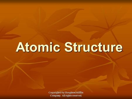 Copyright© by Houghton Mifflin Company. All rights reserved. Atomic Structure.