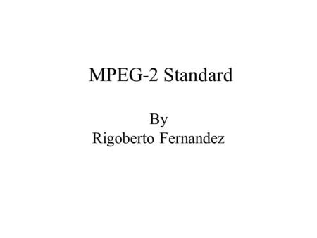 MPEG-2 Standard By Rigoberto Fernandez. MPEG Standards MPEG (Moving Pictures Experts Group) is a group of people that meet under ISO (International Standards.