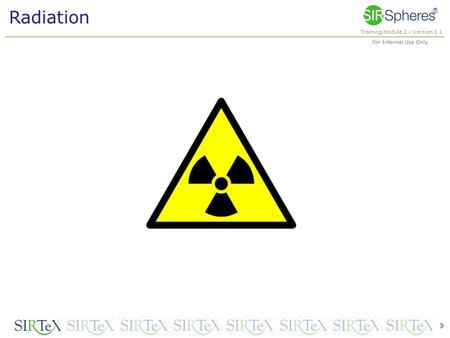 Training Module 2 – Version 1.1 For Internal Use Only ® Radiation 