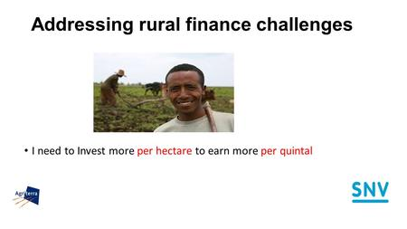 Addressing rural finance challenges I need to Invest more per hectare to earn more per quintal.