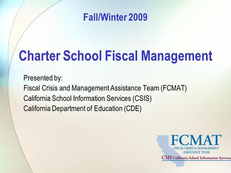 Fall/Winter 2009 Charter School Fiscal Management Presented by: Fiscal Crisis and Management Assistance Team (FCMAT) California School Information Services.