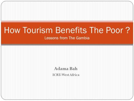 Adama Bah ICRT-West Africa How Tourism Benefits The Poor ? Lessons from The Gambia.