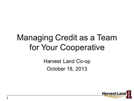 Managing Credit as a Team for Your Cooperative Harvest Land Co-op October 18, 2013 1.