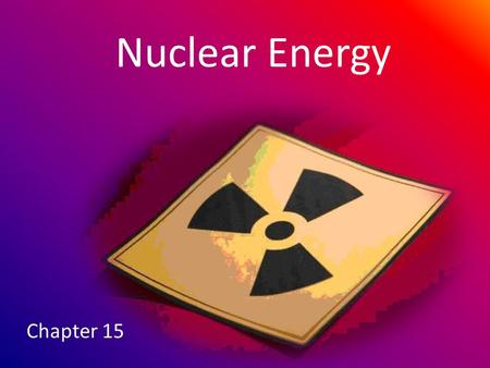 Nuclear Energy Chapter 15. RADIOACTIVITY 15.1 Remember: Atoms are made of protons, neutrons, and electrons.