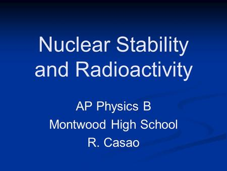 Nuclear Stability and Radioactivity AP Physics B Montwood High School R. Casao.