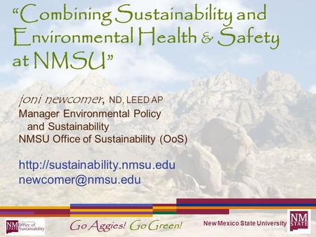 "New Mexico State University Go Aggies! Go Green! ""Combining Sustainability and Environmental Health & Safety at NMSU "" joni newcomer, ND, LEED AP Manager."