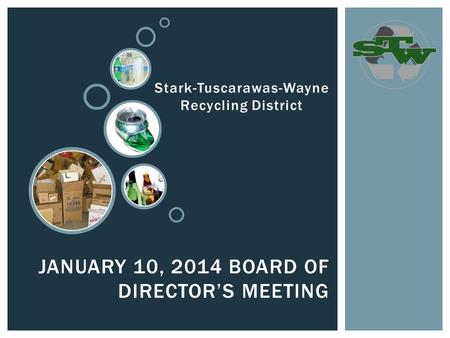 JANUARY 10, 2014 BOARD OF DIRECTOR'S MEETING Stark-Tuscarawas-Wayne Recycling District.