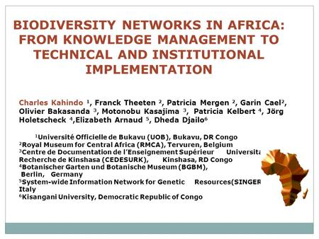 BIODIVERSITY NETWORKS IN AFRICA: FROM KNOWLEDGE MANAGEMENT TO TECHNICAL AND INSTITUTIONAL IMPLEMENTATION Charles Kahindo 1, Franck Theeten 2, Patricia.