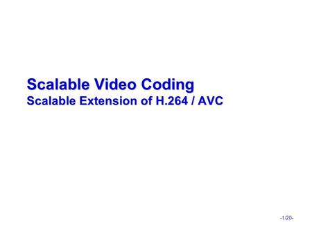 -1/20- Scalable Video Coding Scalable Extension of H.264 / AVC.