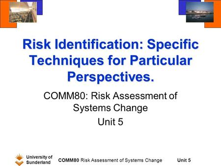 Unit 5 University of Sunderland COMM80 Risk Assessment of Systems Change Risk Identification: Specific Techniques for Particular Perspectives. COMM80: