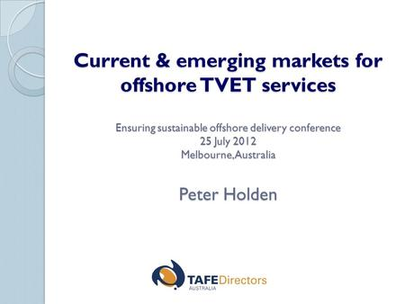 Current & emerging markets for offshore TVET services Ensuring sustainable offshore delivery conference 25 July 2012 Melbourne, Australia Peter Holden.