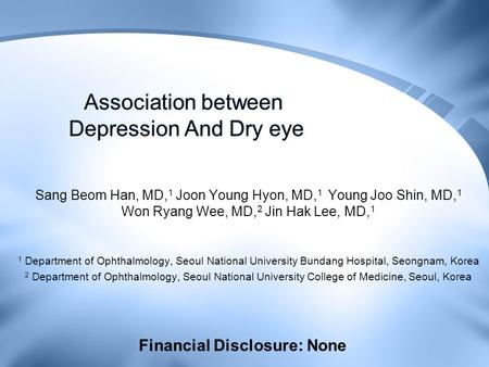 Association between Depression And Dry eye Sang Beom Han, MD, 1 Joon Young Hyon, MD, 1 Young Joo Shin, MD, 1 Won Ryang Wee, MD, 2 Jin Hak Lee, MD, 1 1.