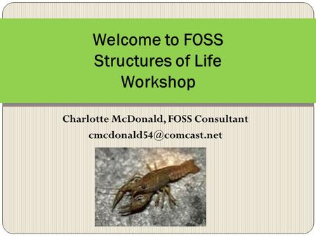 Charlotte McDonald, FOSS Consultant Welcome to FOSS Structures of Life Workshop.