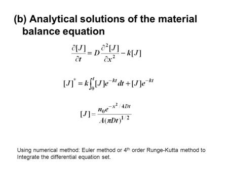 (b) Analytical solutions of the material balance equation Using numerical method: Euler method or 4 th order Runge-Kutta method to Integrate the differential.